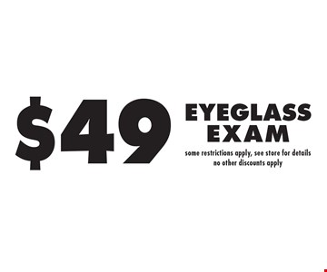 $49 Eyeglass Exam. Some restrictions apply. See store for details. No other discounts apply.