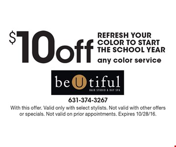 Refresh your color to start the school year. $10 off any color service. With this offer. Valid only with select stylists. Not valid with other offers or specials. Not valid on prior appointments. Expires 10/28/16.