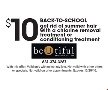 Back-to-school. $10 chlorine removal treatment or conditioning treatment. Get rid of summer hair with a chlorine removal treatment or conditioning treatment. With this offer. Valid only with select stylists. Not valid with other offers or specials. Not valid on prior appointments. Expires 10/28/16.