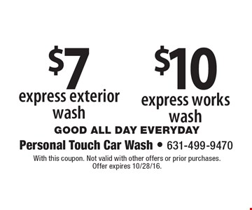 $10 express works wash. $7 express exterior wash. With this coupon. Not valid with other offers or prior purchases. Offer expires 10/28/16.