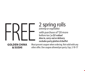 Free 2 spring rolls (shrimp or vegetable) with purchase of $20 more before tax | a $3 value! dine in, carry-out or delivery. Excludes party platters & buffet. Must present coupon when ordering. Not valid with any other offer. One coupon allowed per party. Exp. 2-10-17