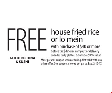 Free house fried rice or lo mein with purchase of $40 or more before tax | dine in, carryout or delivery. Excludes party platters & buffet - a $8.99 value!. Must present coupon when ordering. Not valid with any other offer. One coupon allowed per party. Exp. 2-10-17.