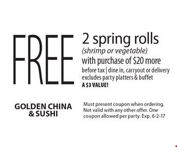 Free 2 spring rolls (shrimp or vegetable) with purchase of $20 more. Before tax | dine in, carryout or delivery. Excludes party platters & buffet, a $3 value! Must present coupon when ordering. Not valid with any other offer. One coupon allowed per party. Exp. 6-2-17
