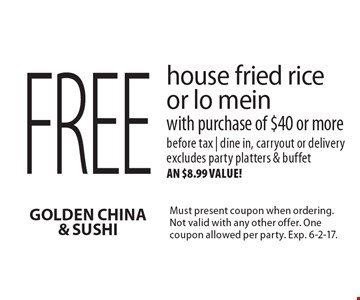 Free house fried rice or lo mein with purchase of $40 or more. Before tax | dine in, carryout or delivery. Excludes party platters & buffet, an $8.99 value! Must present coupon when ordering. Not valid with any other offer. One coupon allowed per party. Exp. 6-2-17.