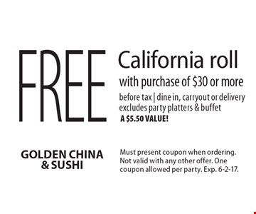 Free California roll with purchase of $30 or more. Before tax | dine in, carryout or delivery. Excludes party platters & buffet, a $5.50 value! Must present coupon when ordering. Not valid with any other offer. One coupon allowed per party. Exp. 6-2-17.