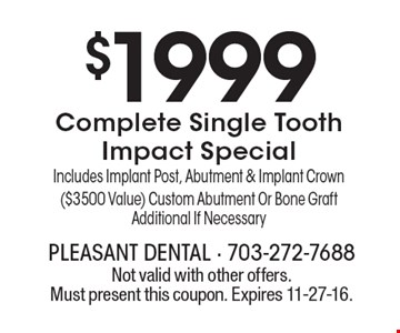 $1999Complete Single Tooth Impact Special Includes Implant Post, Abutment & Implant Crown ($3500 Value) Custom Abutment Or Bone Graft Additional If Necessary. Not valid with other offers. Must present this coupon. Expires 11-27-16.