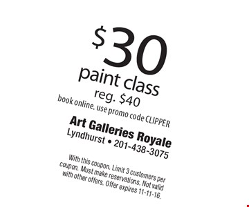 $30 paint class reg. $40. Book online. Use promo code CLIPPER. With this coupon. Limit 3 customers per coupon. Must make reservations. Not valid with other offers. Offer expires 11-11-16.