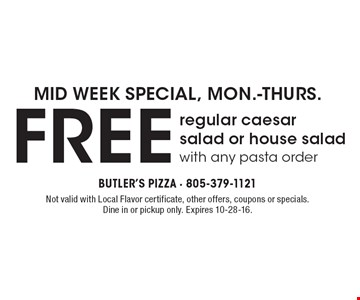 MID WEEK SPECIAL, MON.-THURS. FREE regular caesar salad or house saladwith any pasta order. Not valid with Local Flavor certificate, other offers, coupons or specials. Dine in or pickup only. Expires 10-28-16.