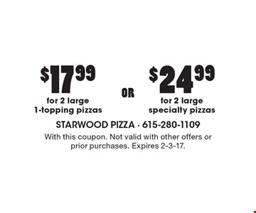 $17.99 for two large 1-topping pizzas OR $24.99 for 2 large specialty pizzas. With this coupon. Not valid with other offers or prior purchases. Expires 2-3-17.