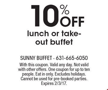 10% OFF lunch or take-out buffet. With this coupon. Valid any day. Not valid with other offers. One coupon for up to ten people. Eat in only. Excludes holidays. Cannot be used for pre-booked parties. Expires 2/3/17.