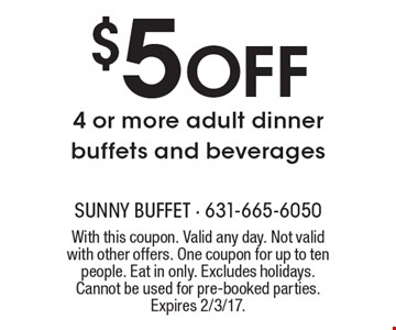 $5 OFF 4 or more adult dinner buffets and beverages. With this coupon. Valid any day. Not valid with other offers. One coupon for up to ten people. Eat in only. Excludes holidays. Cannot be used for pre-booked parties. Expires 2/3/17.
