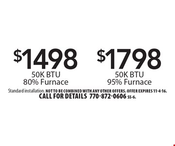 $1798 50K BTU 95% Furnace. $1498 50K BTU 80% Furnace. Standard installation. Not to be combined with any other offers. Offer expires 11-4-16. Call for details 770-872-0606 SS-6.