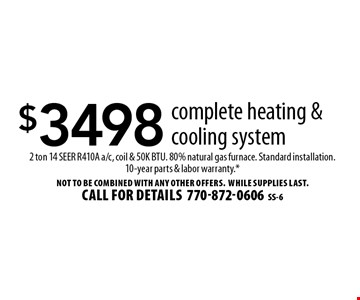 $3498 complete heating & cooling system. 2 ton 14 SEER R410A a/c, coil & 50K BTU. 80% natural gas furnace. Standard installation.10-year parts & labor warranty.*. Not to be combined with any other offers. WHILE SUPPLIES LAST. Call for details 770-872-0606. SS-6