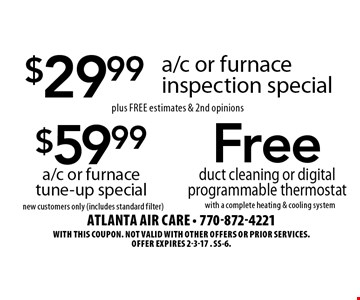 $59.99 a/c or furnace tune-up special. New customers only (includes standard filter). $29.99 a/c or furnace inspection special. Plus Free estimates & 2nd opinions. Free duct cleaning or digital programmable thermostat with a complete heating & cooling system. With this coupon. Not valid with other offers or prior services.Offer expires 2-3-17 . SS-6.