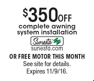 $350 off complete awning system installation or free motor this month. See site for details. Expires 11/9/16.