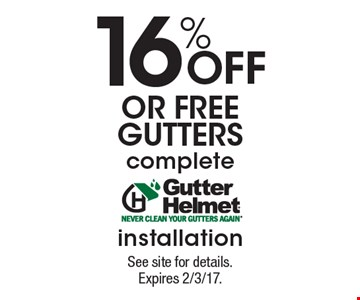 16% off OR free gutters. Complete Gutter Helmet installation. See site for details. Expires 2/3/17.