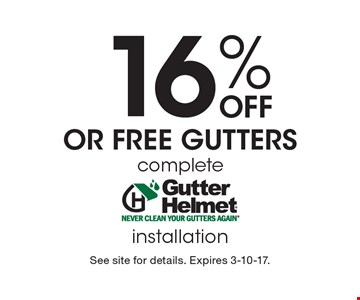 16% Off Or Free Gutters. Complete installation. See site for details. Expires 3-10-17.