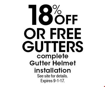 18% OFF OR FREE GUTTERS complete Gutter Helmet installation. See site for details. Expires 9-1-17.