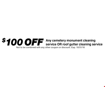 $100 off Any cemetery monument cleaning service OR roof gutter cleaning service. Not to be combined with any other coupon or discount. Exp. 10/31/16