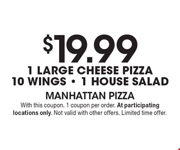 $19.99 1 large cheese pizza, 10 wings & 1 House Salad. With this coupon. 1 coupon per order. At participating locations only. Not valid with other offers. Limited time offer.