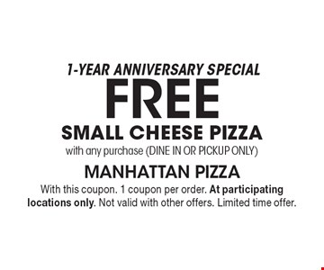 1-Year Anniversary Special. Free small cheese pizza with any purchase (dine in or PICKUP ONLY). With this coupon. 1 coupon per order. At participating locations only. Not valid with other offers. Limited time offer.