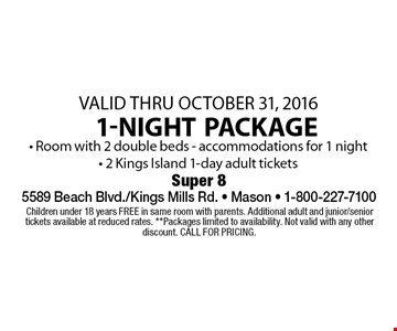 Valid Thru October 31, 2016. 1-night package • Room with 2 double beds - accommodations for 1 night• 2 Kings Island 1-day adult tickets. Children under 18 years FREE in same room with parents. Additional adult and junior/senior tickets available at reduced rates. **Packages limited to availability. Not valid with any other discount. CALL FOR PRICING.