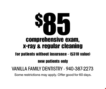 $85 comprehensive exam, x-ray & regular cleaning for patients without insurance. ($310 value) New patients only. Some restrictions may apply. Offer good for 60 days.