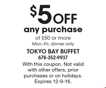 $5 OFF any purchase of $50 or more, Mon.-Fri. Dinner only. With this coupon. Not valid with other offers, prior purchases or on holidays. Expires 12-9-16.