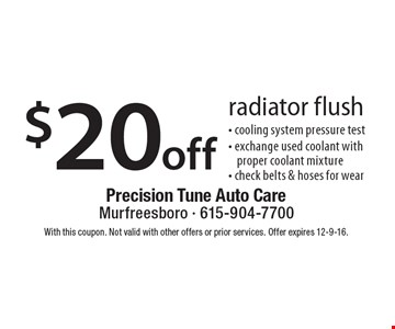 $20 off radiator flush. Cooling system pressure test, exchange used coolant with proper coolant mixture, check belts & hoses for wear. With this coupon. Not valid with other offers or prior services. Offer expires 12-9-16.