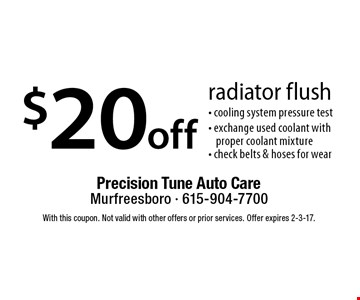$20 off radiator flush- cooling system pressure test- exchange used coolant with proper coolant mixture - check belts & hoses for wear. With this coupon. Not valid with other offers or prior services. Offer expires 2-3-17.