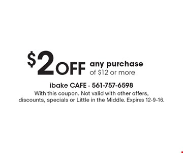 $2 off any purchase of $12 or more. With this coupon. Not valid with other offers, discounts, specials or Little in the Middle. Expires 12-9-16.
