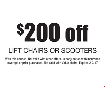 $200 off LIFT CHAIRS OR SCOOTERS. With this coupon. Not valid with other offers. In conjunction with insurance coverage or prior purchases. Not valid with Value chairs. Expires 2-3-17.