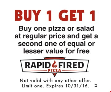 Buy 1 Get 1. Buy one pizza or salad at regular price and get a second one of equal or lesser value for free. Not valid with any other offer. Limit one. Expires 10/31/16.
