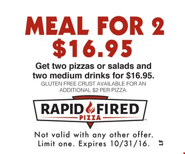 Meal For 2 $16.95. Get two pizzas or salads and two medium drinks for $16.95. Gluten free crust available for an additional $2 per pizza. Not valid with any other offer. Limit one. Expires 10/31/16.