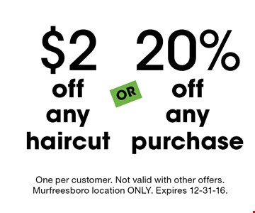 20% off any purchase OR $2 off any haircut. One per customer. Not valid with other offers. Murfreesboro location ONLY. Expires 12-31-16.