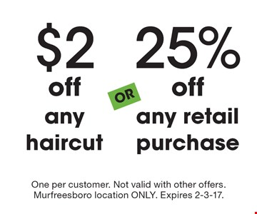 $2 off any haircut OR 25% off any retail purchase. One per customer. Not valid with other offers. Murfreesboro location ONLY. Expires 2-3-17.