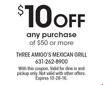 $10 OFF any purchase of $50 or more. With this coupon. Valid for dine in and pickup only. Not valid with other offers. Expires 10-28-16.