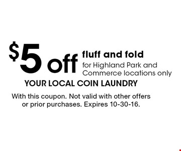 $5 off fluff and fold for Highland Park and Commerce locations only. With this coupon. Not valid with other offers or prior purchases. Expires 10-30-16.