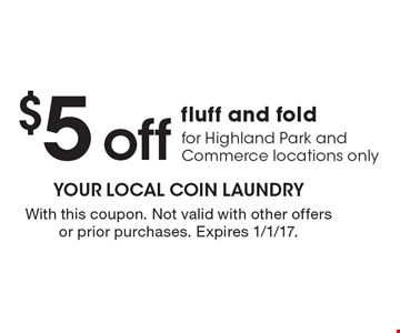 $5 off fluff and fold for Highland Park and Commerce locations only. With this coupon. Not valid with other offers or prior purchases. Expires 1/1/17.