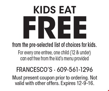 Free kids eat from the pre-selected list of choices for kids. For every one entree, one child (12 & under) can eat free from the kid's menu provided. Must present coupon prior to ordering. Not valid with other offers. Expires 12-9-16.