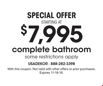 SPECIAL OFFER STARTING AT $7,995 complete bathroom some restrictions apply. With this coupon. Not valid with other offers or prior purchases. Expires 11-18-16.