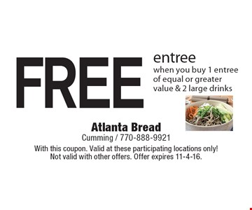 FREE entree when you buy 1 entree of equal or greater value & 2 large drinks. With this coupon. Valid at these participating locations only! Not valid with other offers. Offer expires 11-4-16.