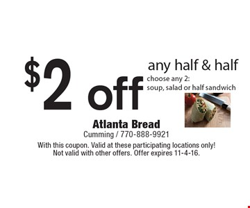 $2 off any half & half choose any 2:soup, salad or half sandwich. With this coupon. Valid at these participating locations only! Not valid with other offers. Offer expires 11-4-16.