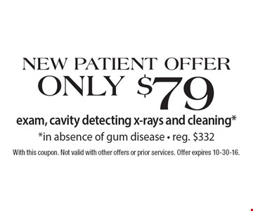 New Patient Offer Only $79 exam, cavity detecting x-rays and cleaning* *in absence of gum disease • reg. $332. With this coupon. Not valid with other offers or prior services. Offer expires 10-30-16.