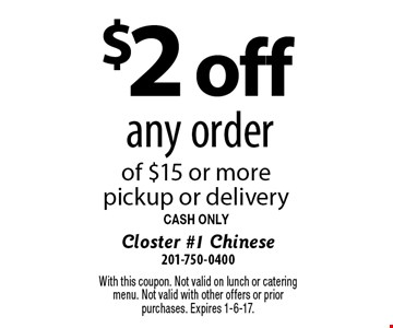 $2 off any order of $15 or more. pickup or delivery. CASH ONLY. With this coupon. Not valid on lunch or catering menu. Not valid with other offers or prior purchases. Expires 1-6-17.