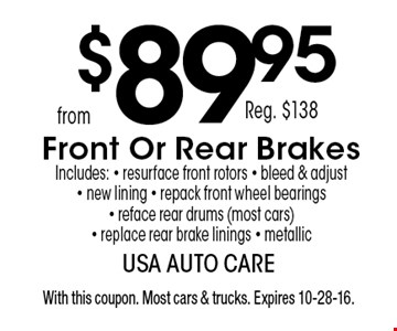 $89.95 Reg. $138 Front Or Rear Brakes Includes: - resurface front rotors - bleed & adjust - new lining - repack front wheel bearings - reface rear drums (most cars) - replace rear brake linings - metallic. With this coupon. Most cars & trucks. Expires 10-28-16.