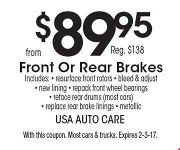 From $89.95 (reg. $138) front or rear brakes. Includes resurface front rotors, bleed & adjust, new lining, repack front wheel bearings, reface rear drums (most cars) replace rear brake linings, metallic. With this coupon. Most cars & trucks. Expires 2-3-17.