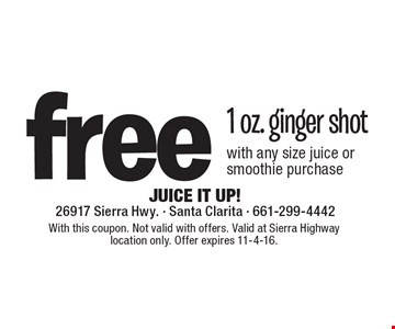 Free 1 oz. ginger shot with any size juice or smoothie purchase. With this coupon. Not valid with offers. Valid at Sierra Highway location only. Offer expires 11-4-16.