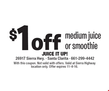 $1 off medium juice or smoothie. With this coupon. Not valid with offers. Valid at Sierra Highway location only. Offer expires 11-4-16.