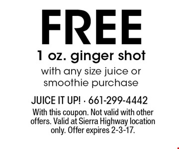 FREE 1 oz. ginger shot with any size juice or smoothie purchase. With this coupon. Not valid with other offers. Valid at Sierra Highway location only. Offer expires 2-3-17.